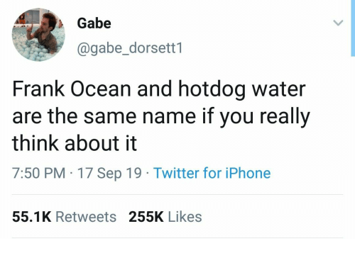 Gabe: Gabe  @gabe_dorsett1  Frank Ocean and hotdog water  are the same name if you really  think about it  7:50 PM 17 Sep 19 Twitter for iPhone  55.1K Retweets 255K Likes