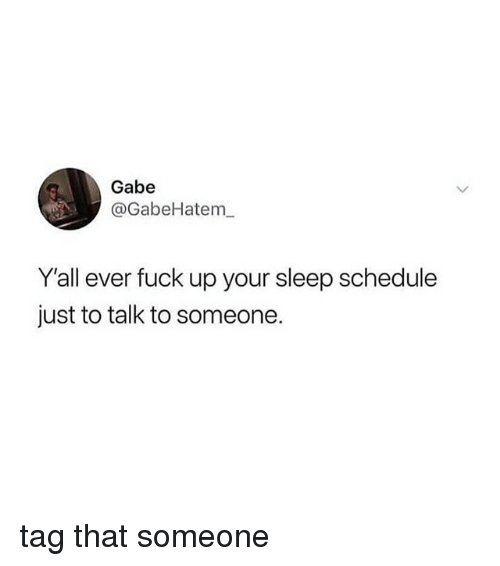 Fuck, Schedule, and Girl Memes: Gabe  @GabeHatem  Y'all ever fuck up your sleep schedule  just to talk to someone. tag that someone