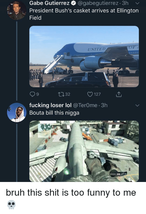 Gabe: Gabe Gutierrez @gabegutierrez 3h  President Bush's casket arrives at Ellington  Field  UNITED  1 32  127  fucking loser lol @TerOme. 3h  Bouta bill this nigga bruh this shit is too funny to me 💀