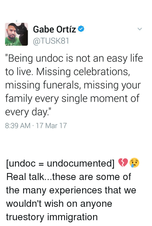 """Memes, 🤖, and Mar: Gabe Ortiz  TUSK81  """"Being undoc is not an easy life  to live. Missing celebrations,  missing funerals, missing your  family every single moment of  every day.  8:39 AM 17 Mar 17 [undoc = undocumented] 💔😢Real talk...these are some of the many experiences that we wouldn't wish on anyone truestory immigration"""