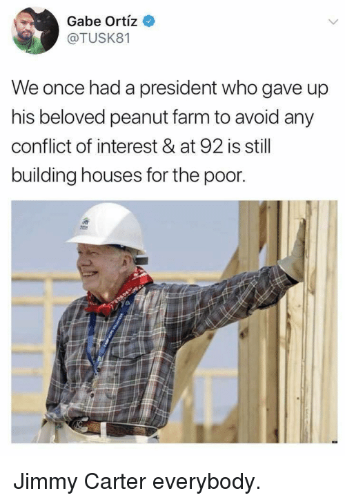 Gabe: Gabe Ortiz  @TUSK81  We once had a president who gave up  his beloved peanut farm to avoid any  conflict of interest & at 92 is still  building houses for the poor Jimmy Carter everybody.