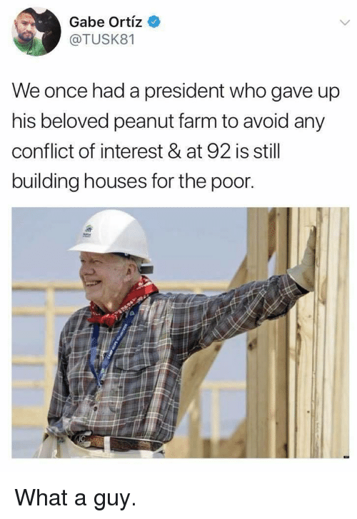 Gabe: Gabe Ortiz  @TUSK81  We once had a president who gave up  his beloved peanut farm to avoid any  conflict of interest & at 92 is still  building houses for the poor What a guy.