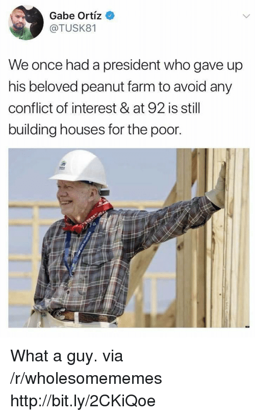 Gabe: Gabe Ortiz  @TUSK81  We once had a president who gave up  his beloved peanut farm to avoid any  conflict of interest & at 92 is still  building houses for the poor What a guy. via /r/wholesomememes http://bit.ly/2CKiQoe