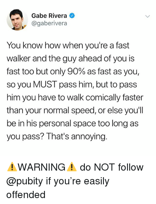 Funny, Meme, and Space: Gabe Rivera  @gaberivera  You know how when you're a fast  walker and the guy ahead of you is  fast too but only 90% as fast as you!  so you MUST pass him, but to pass  him you have to walk comically faster  than your normal speed, or else you'll  be in his personal space too long as  you pass? That's annoying. ⚠️WARNING⚠️ do NOT follow @pubity if you're easily offended