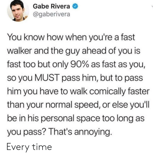 Gabe: Gabe Rivera  @gaberivera  You know how when you're a fast  walker and the guy ahead of you is  fast too but only 90% as fast as you,  so you MUST pass him, but to pass  him you have to walk comically faster  than your normal speed, or else you'll  be in his personal space too long as  you pass? That's annoying. Every time