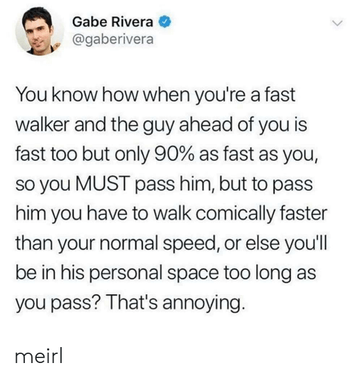 Gabe: Gabe Rivera  @gaberivera  You know how when you're a fast  walker and the guy ahead of you is  fast too but only 90% as fast as you,  so you MUST pass him, but to pass  him you have to walk comically faster  than your normal speed, or else you'll  be in his personal space too long as  you pass? That's annoying. meirl