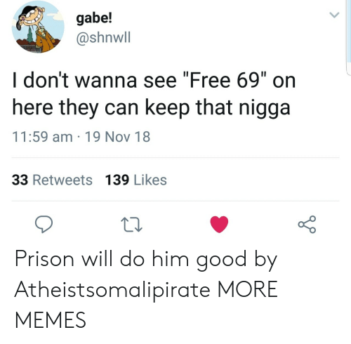 """Gabe: gabe!  @shnwll  I don't wanna see """"Free 69"""" on  here they can keep that nigga  11:59 am 19 Nov 18  33 Retweets 139 Likes Prison will do him good by Atheistsomalipirate MORE MEMES"""