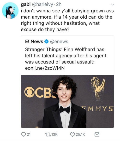 E News: gabi @harleivy 2h  i don't wanna see y'all babying grown ass  men anymore. if a 14 year old can do the  right thing without hesitation, what  excuse do they have?  E! News@enews  Stranger Things' Finn Wolfhard has  left his talent agency after his agent  was accused of sexual assault:  eonli.ne/2zoW14NN  св.  MMY S  21  1  3K  25.1K