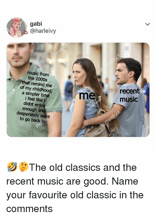 Memes, Music, and Good: gabi  @harleivy  music from  the 2000s  at remind me  recen  mer music  of my childhood  a simpler time  i feel like i  didnt enjo  enough and  desperately want  to go back 🤣🤔The old classics and the recent music are good. Name your favourite old classic in the comments
