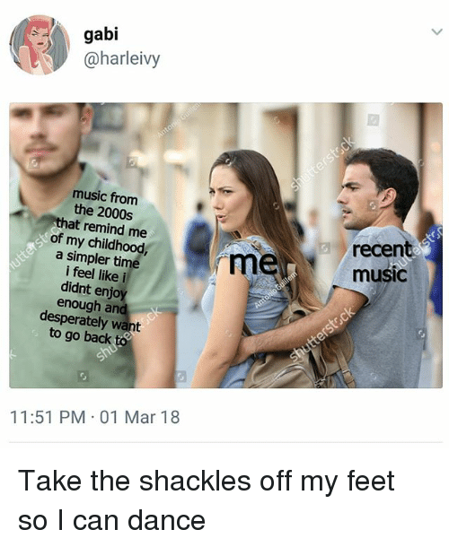 Memes, Music, and Time: gabi  @harleivy  music from  the 2000s  recent  music  at remind me  of my childhood,  a simpler time  i feel like i  didnt enjo  enough arn  desperately want  to go back  11:51 PM 01 Mar 18 Take the shackles off my feet so I can dance