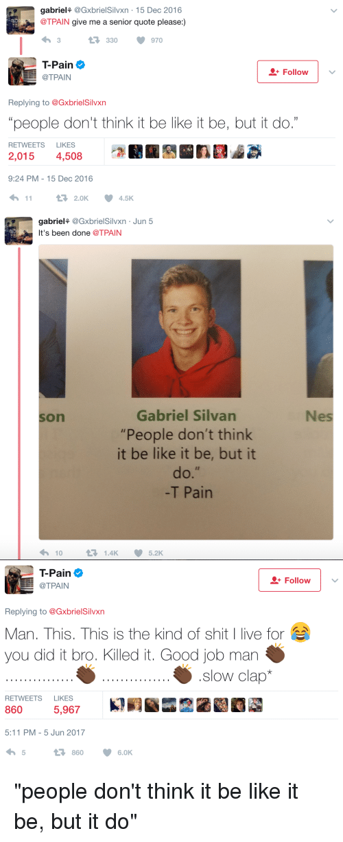 "Be Like, Blackpeopletwitter, and Funny: gabriel  (GxbrielSilvxn 15 Dec 2016  @TPAIN give me a senior quote please:)  330  970  ain  Follow  O+ @TPAIN  Replying to @Gxbriel Silvxn  ""people don't think it be like it be, but it do.""  RETWEETS LIKES  2,015  4,508  9:24 PM 15 Dec 2016  t 2.0K  11  4.5K   gabriel  Gxbriel Silvxn Jun 5  It's been done  TPAIN  Gabriel Silvan  ""People don't think  it be like it be, but it  T Pain  10  t 1.4K 5.2K  Nes   ain  Follow  O+ LL @TPAIN  Replying to @GxbrielSilvxn  Man, This, This is the kind of shit I live for  you did it bro. Killed it. Good job man  slow clap*  RETWEETS LIKES  5,967  5:11 PM 5 Jun 2017  860 6.0K ""people don't think it be like it be, but it do"""