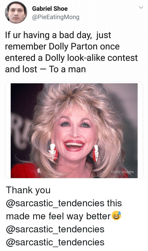 alike: Gabriel Shoe  @PieEatingMong  If ur having a bad day, just  remember Dolly Parton once  entered a Dolly look-alike contest  and lost - To a man  Getty Images Thank you @sarcastic_tendencies this made me feel way better😅 @sarcastic_tendencies @sarcastic_tendencies