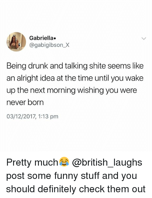 Definitely, Drunk, and Funny: Gabriella.  @gabigibson_X  Being drunk and talking shite seems like  an alright idea at the time until you wake  up the next morning wishing you were  never born  03/12/2017, 1:13 pm Pretty much😂 @british_laughs post some funny stuff and you should definitely check them out
