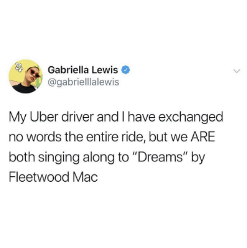 "No Words: Gabriella Lewis  @gabriellalewis  My Uber driver and I have exchanged  no words the entire ride, but we ARE  both singing along to ""Dreams"" by  Fleetwood Mac"