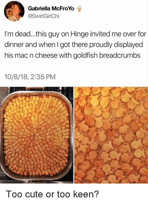 Keen: Gabriella McFroYo  @SwirlGirlChi  I'm dead...this guy on Hinge invited me over for  dinner and when I got there proudly displayed  his mac n cheese with goldfish breadcrumbs  10/8/18, 2:35 PM Too cute or too keen?