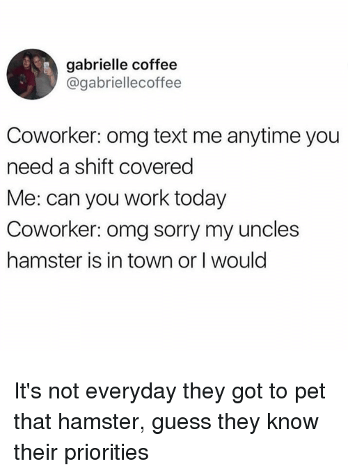 gabrielle: gabrielle coffee  @gabriellecoffee  Coworker: omg text me anytime you  need a shift covered  Me: can you work today  Coworker: omg sorry my uncles  hamster is in town or I would It's not everyday they got to pet that hamster, guess they know their priorities