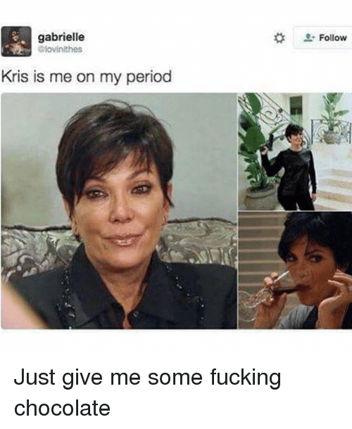 Girl Memes, Just Giving, and Periodically: gabrielle  Glovinithes  Kris is me on my period  Follow Just give me some fucking chocolate