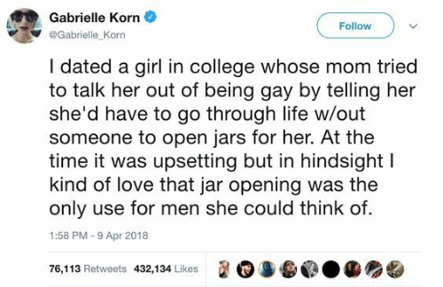 being gay: Gabrielle Korn  Follow  @Gabrielle Korn  I dated a girl in college whose mom tried  to talk her out of being gay by telling her  she'd have to go through life w/out  someone to open jars for her. At the  time it was upsetting but in hindsight l  kind of love that jar opening was the  only use for men she could think of.  1:58 PM-9 Apr 2018  遛0 3.@.龜  76,1 13 Retweets 432,1 34 Likes