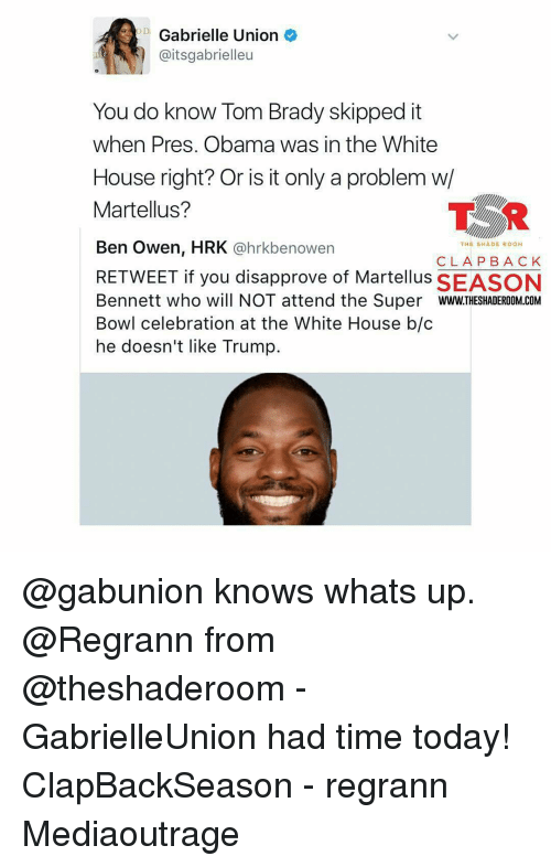 martellus: Gabrielle Union  aitsgabrielleu  You do know Tom Brady skipped it  when Pres. Obama was in the White  House right? Or is it only a problem w/  TSR  Martellus?  Ben Owen, HRK  @hrkbe nowen  THE SHADE ROOM  CLA PBA CK  RETWEET if you disapprove of Martellus SEASON  Bennett who will NOT attend the Super  WWW.THESHADEROOM COM  Bowl celebration at the White House b/c  he doesn't like Trump. @gabunion knows whats up. @Regrann from @theshaderoom - GabrielleUnion had time today! ClapBackSeason - regrann Mediaoutrage