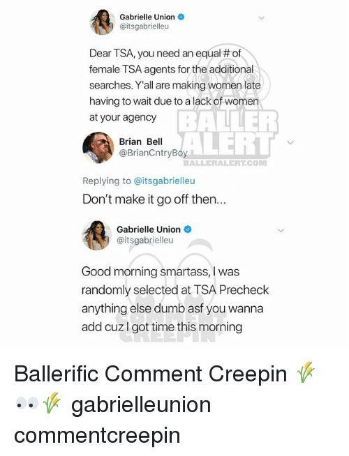Baller Alert, Dumb, and Gabrielle Union: Gabrielle Union  @itsgabrielleu  Dear TSA, you need an equal # of  female TSA agents for the additional  searches. Y'all are making women late  having to wait due to a lack of women  at your agency  BALLER  ALERT  Brian Bell  @BrianCntryBoy  BALLERALERT.CONM  Replying to @itsgabrielleu  Don't make it go off then...  Gabrielle Union  @itsgabrielleu  Good morning smartass, I was  randomly selected at TSA Precheck  anything else dumb asf you wanna  add cuzI got time this morning Ballerific Comment Creepin 🌾👀🌾 gabrielleunion commentcreepin