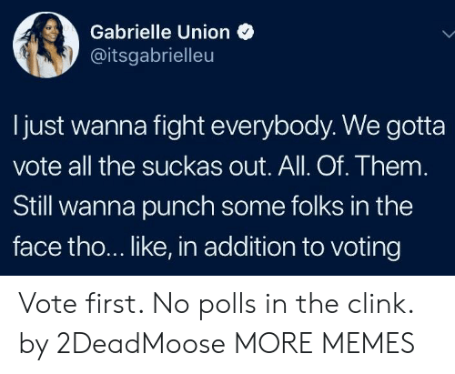 gabrielle: Gabrielle Union  @itsgabrielleu  Ijust wanna fight everybody. We gotta  vote all the suckas out. All. Of. Them  Still wanna punch some folks in the  face tho... like, in addition to voting Vote first. No polls in the clink. by 2DeadMoose MORE MEMES