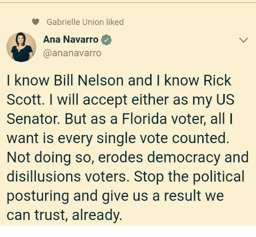 gabrielle: Gabrielle Union liked  Ana Navarro  @ananavarro  I know Bill Nelson and I know Rick  Scott. I will accept either as my US  Senator. But as a Florida voter, all  want is every single vote counted.  Not doing so, erodes democracy and  disillusions voters. Stop the political  posturing and give us a result we  can trust, already.