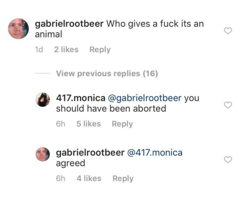 Animal, Been, and Monica: gabrielrootbeer Who gives a fuck its an  animal  d 2 likes Reply  View previous replies (16)  417.monica @gabrielrootbeer you  should have been aborted  (#3  6h 5 likes Reply  gabrielrootbeer @417.monica  agreed  6h 4 likes Reply