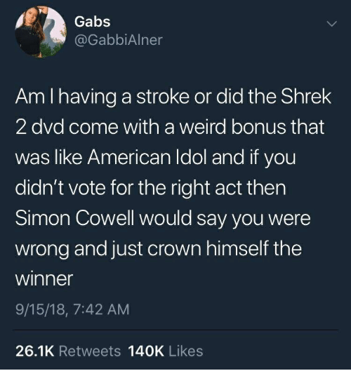 American Idol, Shrek, and Weird: Gabs  @GabbiAlner  Am I having a stroke or did the Shrek  2 dvd come with a weird bonus that  was like American Idol and if you  didn't vote for the right act thern  Simon Cowell would say you were  wrong and just crown himself the  winner  9/15/18, 7:42 AM  26.1K Retweets 140K Likes