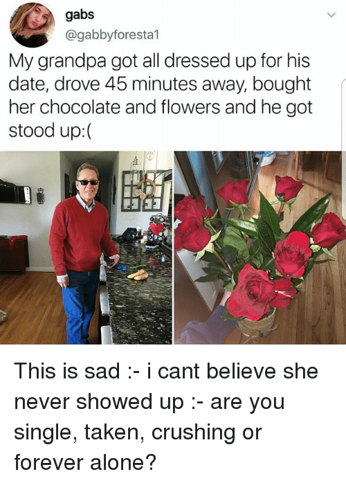 Single Taken: gabs  @gabbyforesta1  My grandpa got all dressed up for his  date, drove 45 minutes away, bought  her chocolate and flowers and he got  stood up:( This is sad :- i cant believe she never showed up :- are you single, taken, crushing or forever alone?