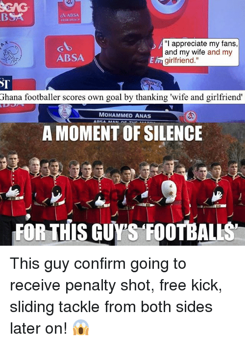 """Memes, 🤖, and Kick: GABSA  """"I appreciate my fans,  and my wife and my  ABSA  Ein girlfriend  Ghana footballer scores own goal by thanking 'wife and girlfriend'  MOHAMMED ANAS  A MOMENT OF SILENCE This guy confirm going to receive penalty shot, free kick, sliding tackle from both sides later on! 😱"""