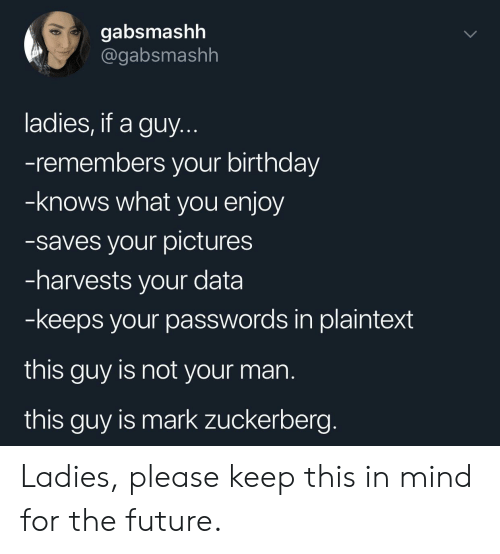 Mark Zuckerberg: gabsmashh  @gabsmashh  ladies, if a guy.  -remembers your birthday  -knows what you enjoy  -saves your pictures  -harvests your data  -keeps your passwords in plaintext  this guy is not your man  this guy is mark zuckerberg. Ladies, please keep this in mind for the future.