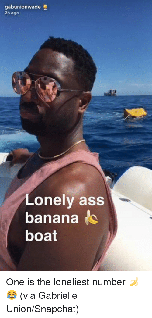 Gabrielle Union: gabunionwade  2h ago  Lonely ass  banana  boat One is the loneliest number 🍌😂 (via Gabrielle Union/Snapchat)