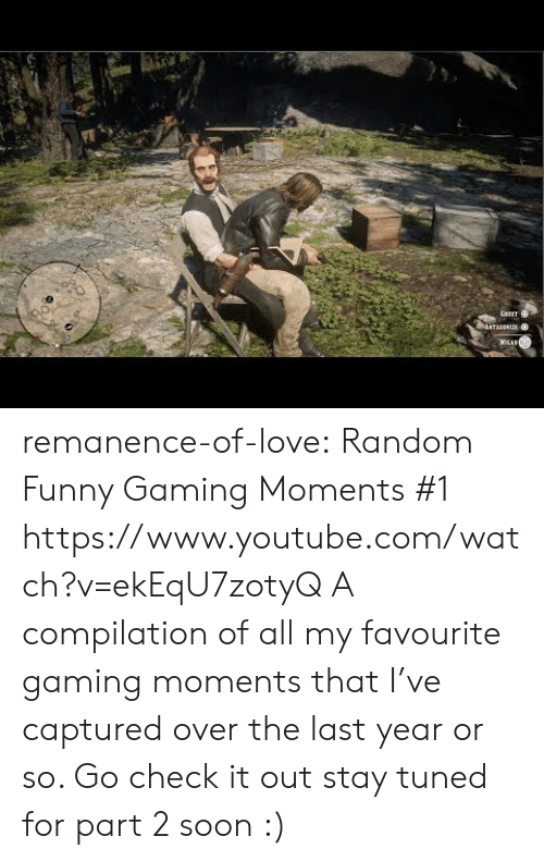 Funny Gaming: GAEET  ASTAANIE  MILAN remanence-of-love:  Random  Funny Gaming Moments #1    https://www.youtube.com/watch?v=ekEqU7zotyQ  A compilation of all my favourite gaming moments that I've captured over the last year or so. Go check it out  stay tuned for part 2 soon :)