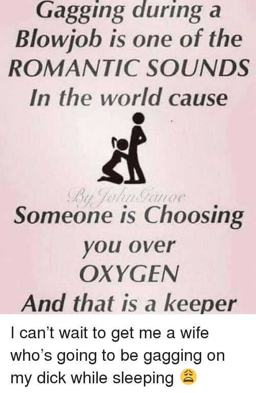 Oxygen, World, and Sleeping: Gagging during a  Blowiob is one of the  ROMANTIC SOUNDS  In the world cause  Someone is Choosing  you over  OXYGEN  And that is a keeper I can't wait to get me a wife who's going to be gagging on my dick while sleeping 😩