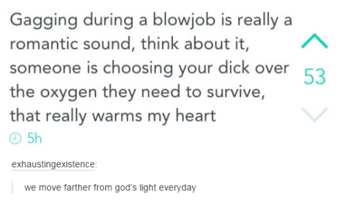 Blowjob, Dicks, and God: Gagging during a blowjob is really a  AA  romantic sound, think about it,  someone is choosing your dick over  53  the oxygen they need to survive,  that really warms my heart  exhaustingexistence  we move farther from god's light everyday