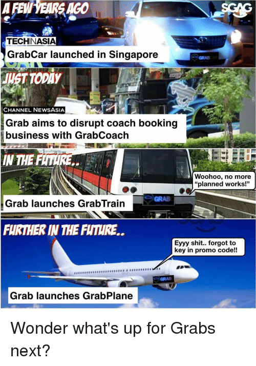 """Memes, Singapore, and 🤖: GAGO  AFE  TECHINASIA  GrabCar launched in Singapore  CHANNEL NEWS ASIA  Grab aims to disrupt coach booking  business with GrabCoach  IN THE  Woohoo, no more  """"planned works!""""  Grab launches GrabTrain  FURTHER IN THE FUTURE.  Eyyy shit.. forgot to  key in promo code!!  Grab launches GrabPlane Wonder what's up for Grabs next?"""