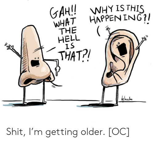 Getting Older: GAH!!W  WHAT HAPPEN ING?/  THE  HELL  IS  WHY IS THIS  THAT?! Shit, I'm getting older. [OC]