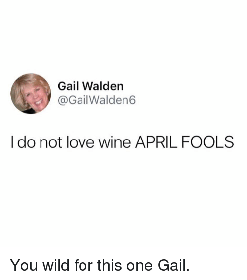 gail: Gail Walden  @GailWalden6  I do not love wine APRIL FOOLS You wild for this one Gail.