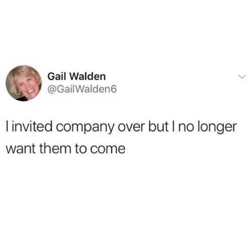 gail: Gail Walden  @GailWalden6  invited company over but I no longer  want them to come