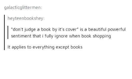 "Beautiful, Books, and Shopping: galacticglittermen:  heyteenbookshey  ""don't judge a book by it's cover"" is a beautiful powerful  sentiment that i fully ignore when book shopping  It applies to everything except books"