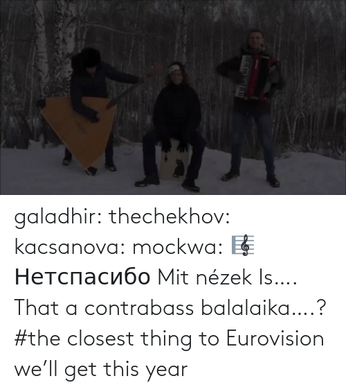 this year: galadhir: thechekhov:  kacsanova:  mockwa:    🎼  Нетспасибо  Mit nézek    Is…. That a contrabass balalaika….?    #the closest thing to Eurovision we'll get this year