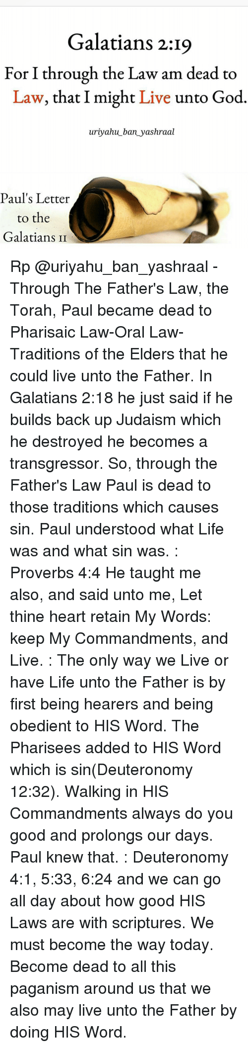 Memes, Obedience, and 🤖: Galatians 2:19  For I through the Law am dead to  Law, that I might  Live  unto God  uriyahu ban yashraal  Paul's Letter  to the  Galatians II Rp @uriyahu_ban_yashraal - Through The Father's Law, the Torah, Paul became dead to Pharisaic Law-Oral Law-Traditions of the Elders that he could live unto the Father. In Galatians 2:18 he just said if he builds back up Judaism which he destroyed he becomes a transgressor. So, through the Father's Law Paul is dead to those traditions which causes sin. Paul understood what Life was and what sin was. : Proverbs 4:4 He taught me also, and said unto me, Let thine heart retain My Words: keep My Commandments, and Live. : The only way we Live or have Life unto the Father is by first being hearers and being obedient to HIS Word. The Pharisees added to HIS Word which is sin(Deuteronomy 12:32). Walking in HIS Commandments always do you good and prolongs our days. Paul knew that. : Deuteronomy 4:1, 5:33, 6:24 and we can go all day about how good HIS Laws are with scriptures. We must become the way today. Become dead to all this paganism around us that we also may live unto the Father by doing HIS Word.