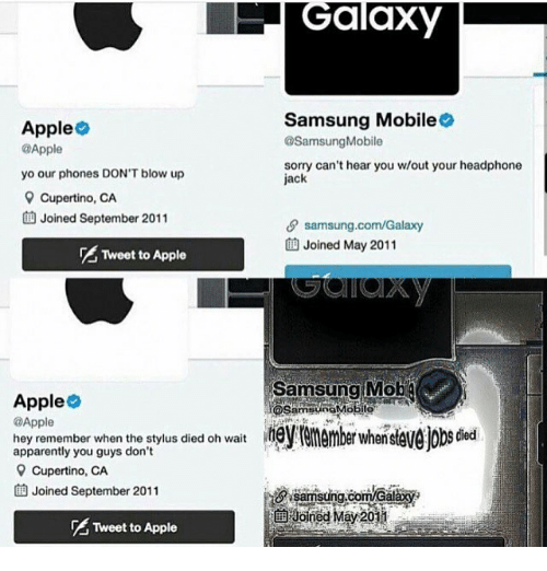mobs: Galaxy  Apple  @Apple  yo our phones DON'T blow up  Samsung Mobile  @SamsungMobile  sorry can't hear you w/out your headphone  jack  Cupertino, CA  Joined September 2011  θ samsung.com/Galaxy  曲Joined May 2011  Tweet to Apple  Apple  @Apple  hey remember when the stylus died oh wait ember when  Samsung Mob  OSaiobile  apparently you guys don't  9 Cupertino, CA  曲Joined September 2011  samsung com/Ga  Joined May 2011  Tweet to Apple