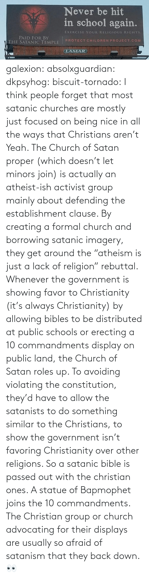 "Being Nice: galexion:  absolxguardian:  dkpsyhog:  biscuit-tornado:     I think people forget that most satanic churches are mostly just focused on being nice in all the ways that Christians aren't  Yeah. The Church of Satan proper (which doesn't let minors join) is actually an atheist-ish activist group mainly about defending the establishment clause. By creating a formal church and borrowing satanic imagery, they get around the ""atheism is just a lack of religion"" rebuttal. Whenever the government is showing favor to Christianity (it's always Christianity) by allowing bibles to be distributed at public schools or erecting a 10 commandments display on public land, the Church of Satan roles up. To avoiding violating the constitution, they'd have to allow the satanists to do something similar to the Christians, to show the government isn't favoring Christianity over other religions. So a satanic bible is passed out with the christian ones. A statue of Bapmophet joins the 10 commandments. The Christian group or church advocating for their displays are usually so afraid of satanism that they back down.   👀"