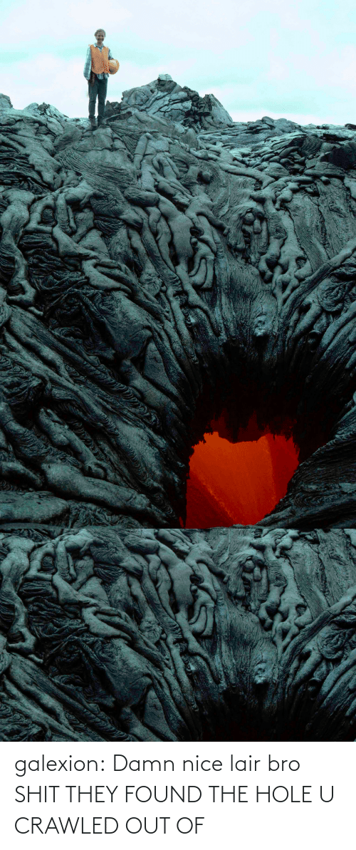 hole: galexion:  Damn nice lair bro   SHIT THEY FOUND THE HOLE U CRAWLED OUT OF
