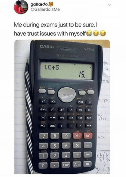 pol: gallardo  @GallardolzMe  Me during exams just to be sure. I  have trust issues with myselfs  CASIC  -82MS  40%  10+5  IS  a5  ALPHA  REPLAY  Pol x  abic Г x2 ^ log in  hyp sin cos tan  6bb  RCL ENG (I ) , M+  ortc  7 89 DEL AC  Gob  4  2 3+-  0  EXP Ans