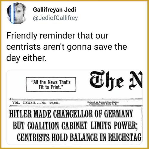 "vol: Gallifreyan Jedi  @JediofGallifrey  Friendly reminder that our  centrists aren't gonna save the  day either.  The N  ""All the News That's  Fit to Print.""  VOL. LXXXII....No. 27,401  ered a tnd-Cas xtter  POoftice, New Tork, N. T  HITLER MADE CHANCELLOR OF GERMANY  BUT COALITION CABINET LIMITS POWER;  CENTRISTS HOLD BALANCE IN REICHSTAG