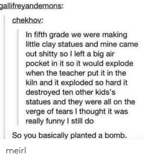 air pocket: gallifreyandemons:  chekhov:  In fifth grade we were making  little clay statues and mine came  out shitty so I left a big air  pocket in it so it would explode  when the teacher put it in the  kiln and it exploded so hard it  destroyed ten other kids's  statues and they were all on the  verge of tears I thought it was  really funny I still do  So you basically planted a bomb. meirl