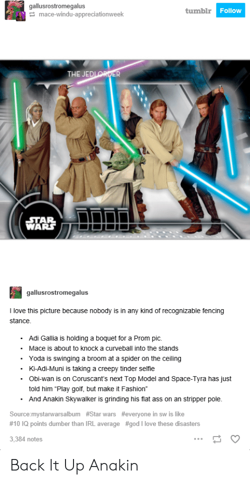 """next top model: gallusrostromegalus  tumblr  Follow  mace-windu-appreciationweek  STAR  WARS  gallusrostromegalus  I love this picture because nobody is in any kind of recognizable fencing  Adi Gallia is holding a boquet for a Prom pic.  Mace is about to knock a curveball into the stands  . Yoda is swinging a broom at a spider on the ceiling  .Ki-Adi-Muni is taking a creepy tinder selfie  Obi-wan is on Coruscant's next Top Model and Space-Tyra has just  told him """"Play golf, but make it Fashion""""  And Anakin Skywalker is grinding his flat ass on an stripper pole.  Source:mystarwarsalbum #Star wars #everyone in sw is like  #10 IQ points dumber than IRL average #god i love these disasters  3,384 notes Back It Up Anakin"""