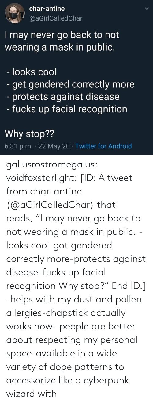 "better: gallusrostromegalus:  voidfoxstarlight: [ID: A tweet from char-antine (@aGirlCalledChar) that reads, ""I may never go back to not wearing a mask in public. -looks cool-got gendered correctly more-protects against disease-fucks up facial recognition Why stop?"" End ID.]    -helps with my dust and pollen allergies-chapstick actually works now- people are better about respecting my personal space-available in a wide variety of dope patterns to accessorize like a cyberpunk wizard with"